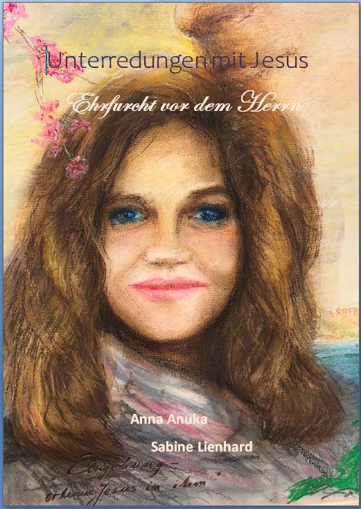 Unterredungen mit Jesus - Ehrfurch vor dem Herrn - Anna Anuka Sabine Lienhard - www.be-alive-peace-inside.de