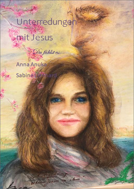 Unterredungen mit Jesus - Du fühlst es - von Anna Anuka Sabine Lienhard www.be-alive-peace-inside.de Akademie für feine Künste Feintjuning(c)
